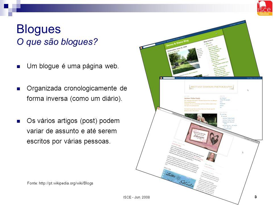 ISCE - Jun. 20083 Blogues O que são blogues? Um blogue é uma página web. Organizada cronologicamente de forma inversa (como um diário). Os vários arti