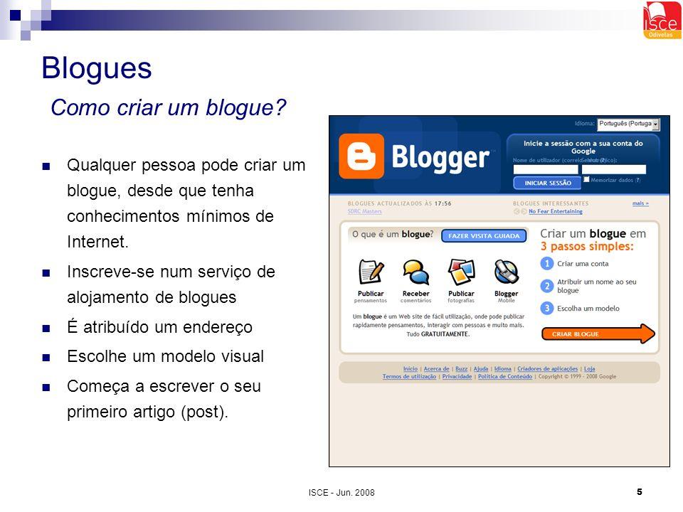 ISCE - Jun. 20085 Blogues Como criar um blogue? Qualquer pessoa pode criar um blogue, desde que tenha conhecimentos mínimos de Internet. Inscreve-se n
