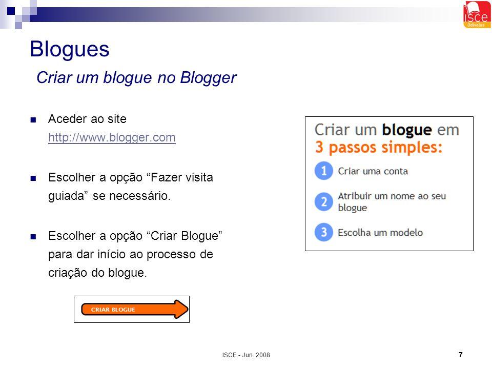 ISCE - Jun. 20087 Blogues Criar um blogue no Blogger Aceder ao site http://www.blogger.com http://www.blogger.com Escolher a opção Fazer visita guiada