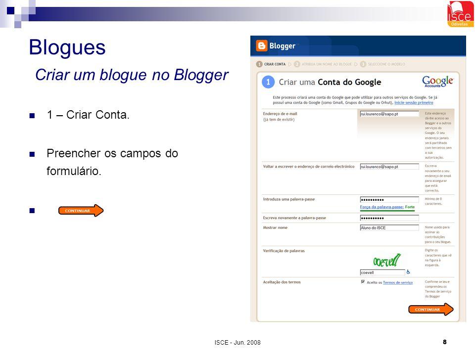 ISCE - Jun. 20088 Blogues Criar um blogue no Blogger 1 – Criar Conta. Preencher os campos do formulário.