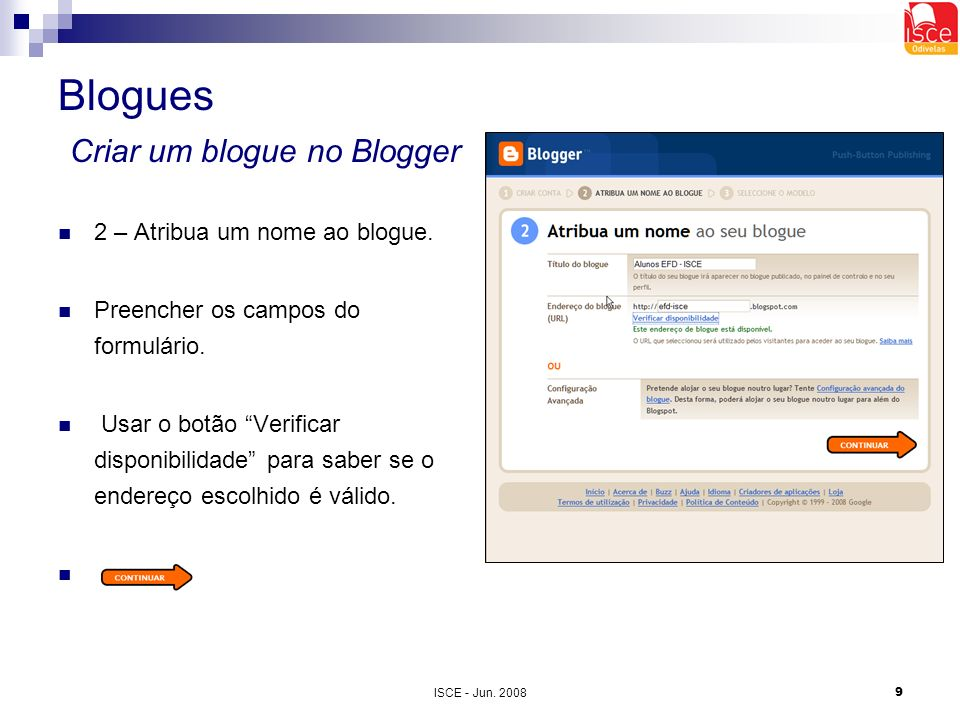 ISCE - Jun. 20089 Blogues Criar um blogue no Blogger 2 – Atribua um nome ao blogue. Preencher os campos do formulário. Usar o botão Verificar disponib