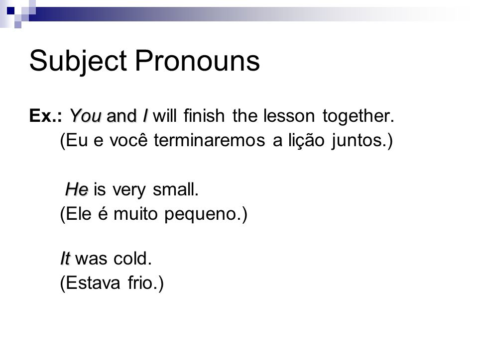 Subject Pronouns You and I Ex.: You and I will finish the lesson together. (Eu e você terminaremos a lição juntos.) He He is very small. (Ele é muito