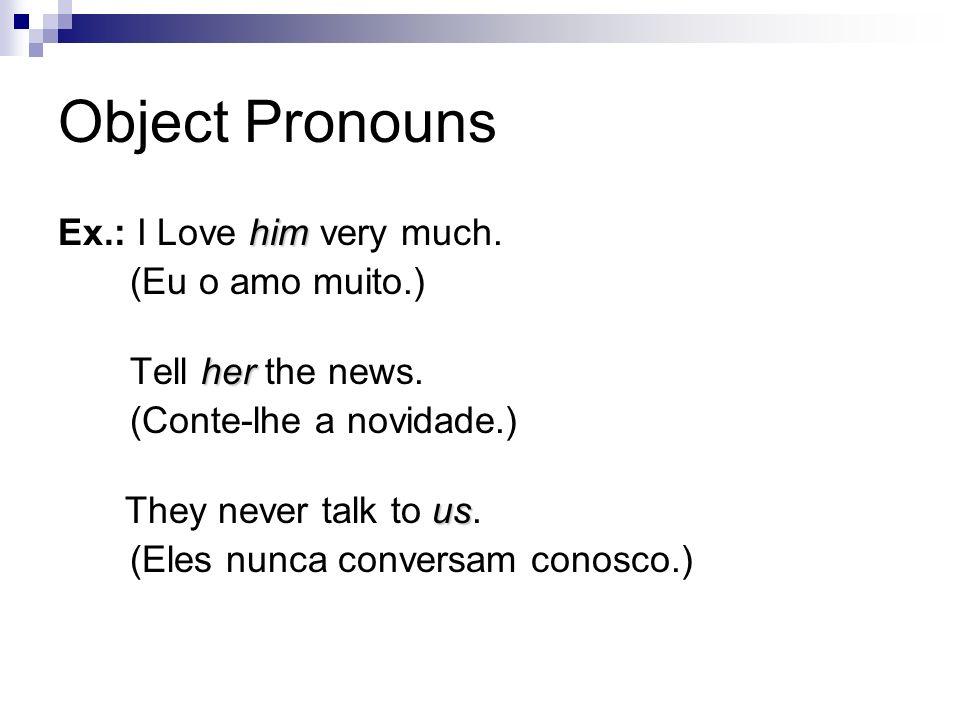 Object Pronouns him Ex.: I Love him very much. (Eu o amo muito.) her Tell her the news. (Conte-lhe a novidade.) us They never talk to us. (Eles nunca