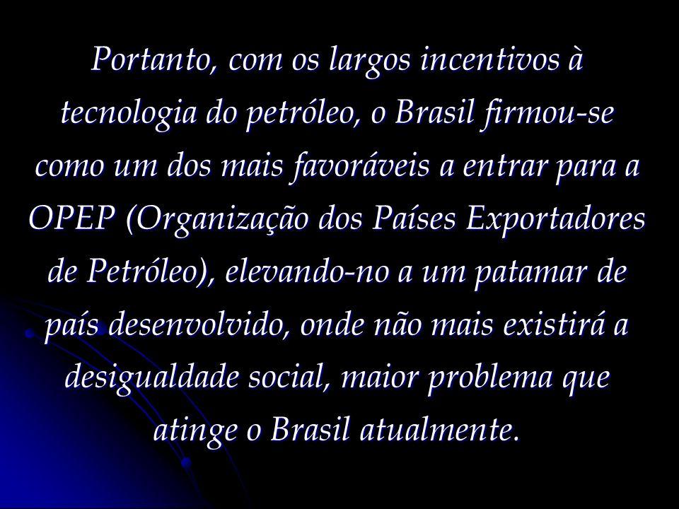 Portanto, com os largos incentivos à tecnologia do petróleo, o Brasil firmou-se como um dos mais favoráveis a entrar para a OPEP (Organização dos País