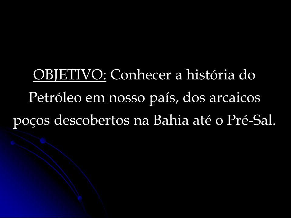 OBJETIVO: Conhecer a história do Petróleo em nosso país, dos arcaicos poços descobertos na Bahia até o Pré-Sal.