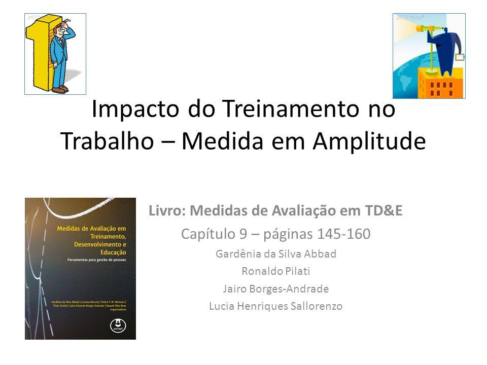 Impacto do Treinamento no Trabalho – Medida em Amplitude Livro: Medidas de Avaliação em TD&E Capítulo 9 – páginas 145-160 Gardênia da Silva Abbad Rona