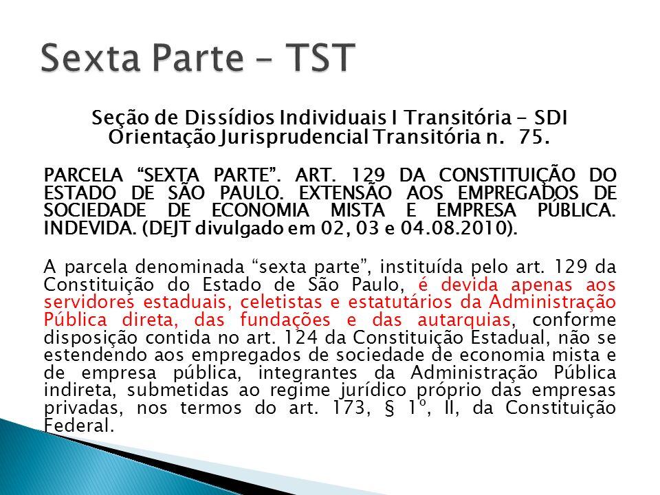 Seção de Dissídios Individuais I Transitória - SDI Orientação Jurisprudencial Transitória n. 75. PARCELA SEXTA PARTE. ART. 129 DA CONSTITUIÇÃO DO ESTA