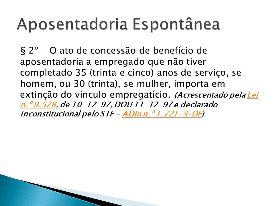 § 2º - O ato de concessão de benefício de aposentadoria a empregado que não tiver completado 35 (trinta e cinco) anos de serviço, se homem, ou 30 (trinta), se mulher, importa em extinção do vínculo empregatício.