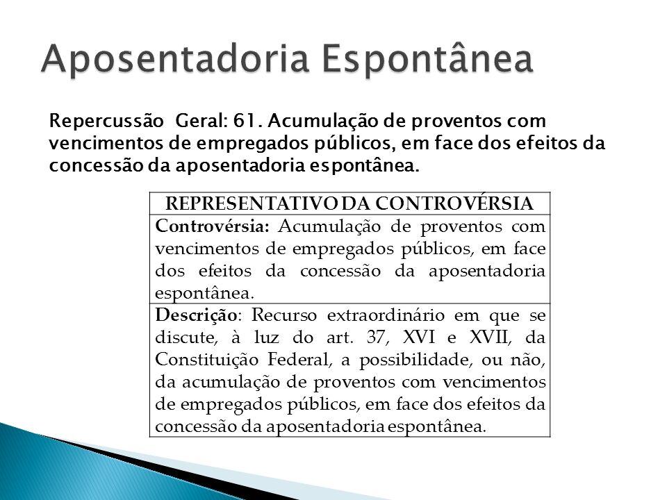 Repercussão Geral: 61. Acumulação de proventos com vencimentos de empregados públicos, em face dos efeitos da concessão da aposentadoria espontânea. R