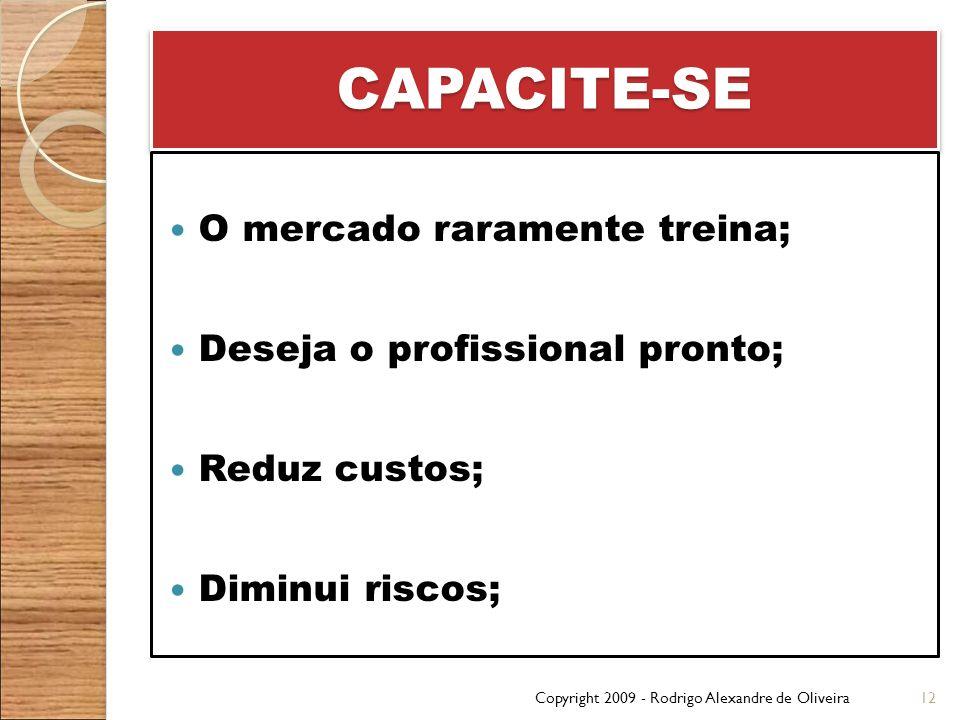 CAPACITE-SECAPACITE-SE O mercado raramente treina; Deseja o profissional pronto; Reduz custos; Diminui riscos; Copyright 2009 - Rodrigo Alexandre de O