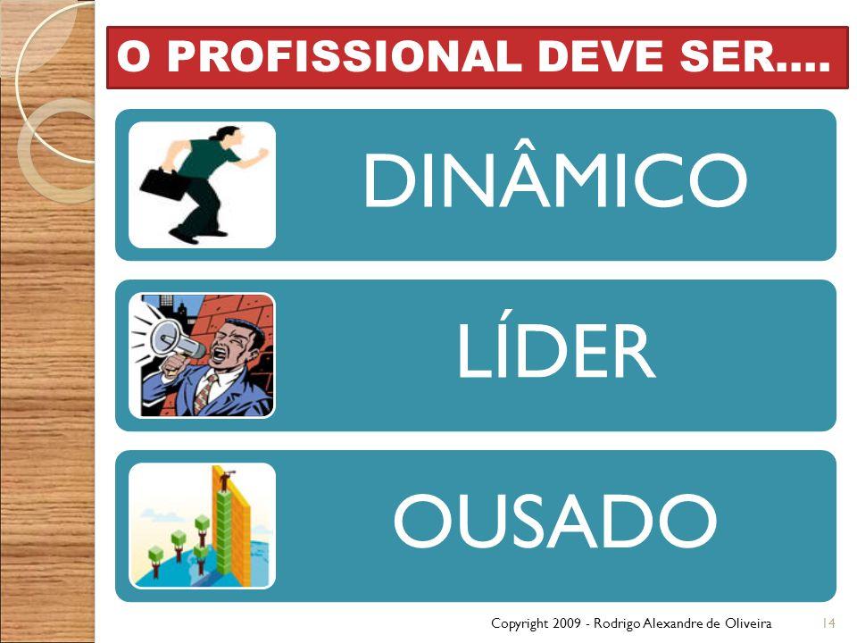 Copyright 2009 - Rodrigo Alexandre de Oliveira14 O PROFISSIONAL DEVE SER.... DINÂMICO LÍDER OUSADO