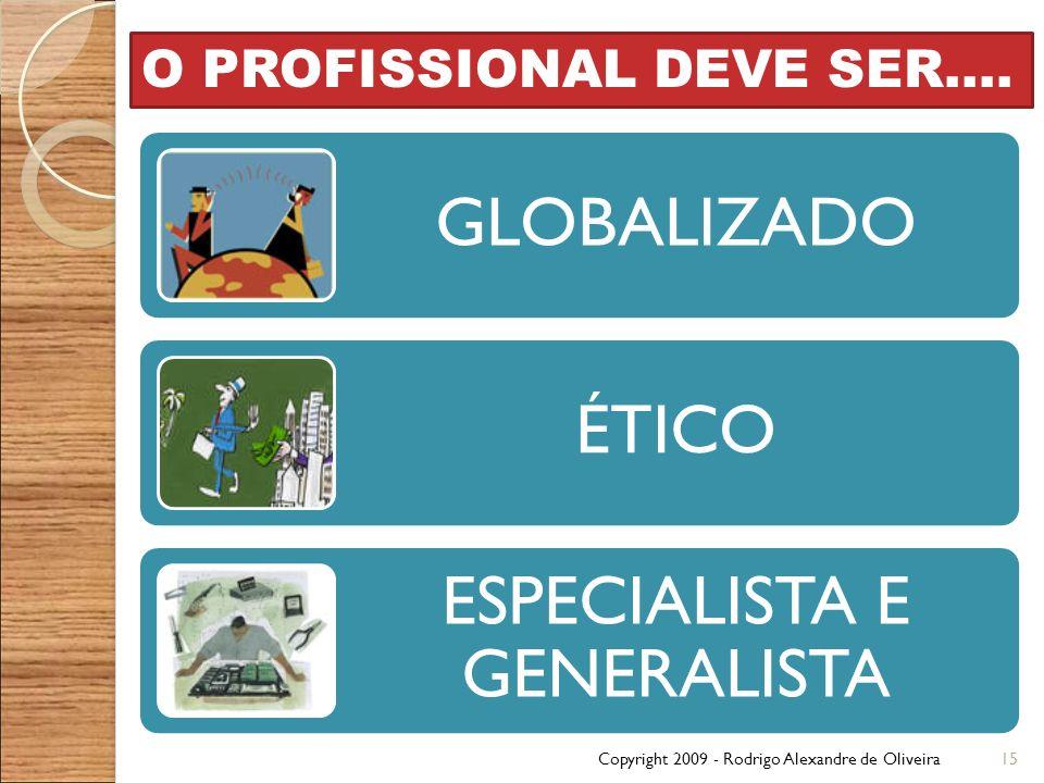 Copyright 2009 - Rodrigo Alexandre de Oliveira15 O PROFISSIONAL DEVE SER.... GLOBALIZADO ÉTICO ESPECIALISTA E GENERALISTA
