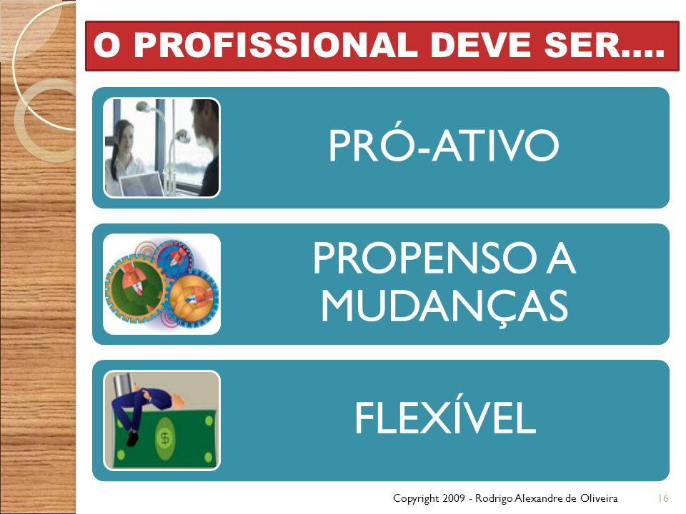 Copyright 2009 - Rodrigo Alexandre de Oliveira16 O PROFISSIONAL DEVE SER.... PRÓ-ATIVO PROPENSO A MUDANÇAS FLEXÍVEL
