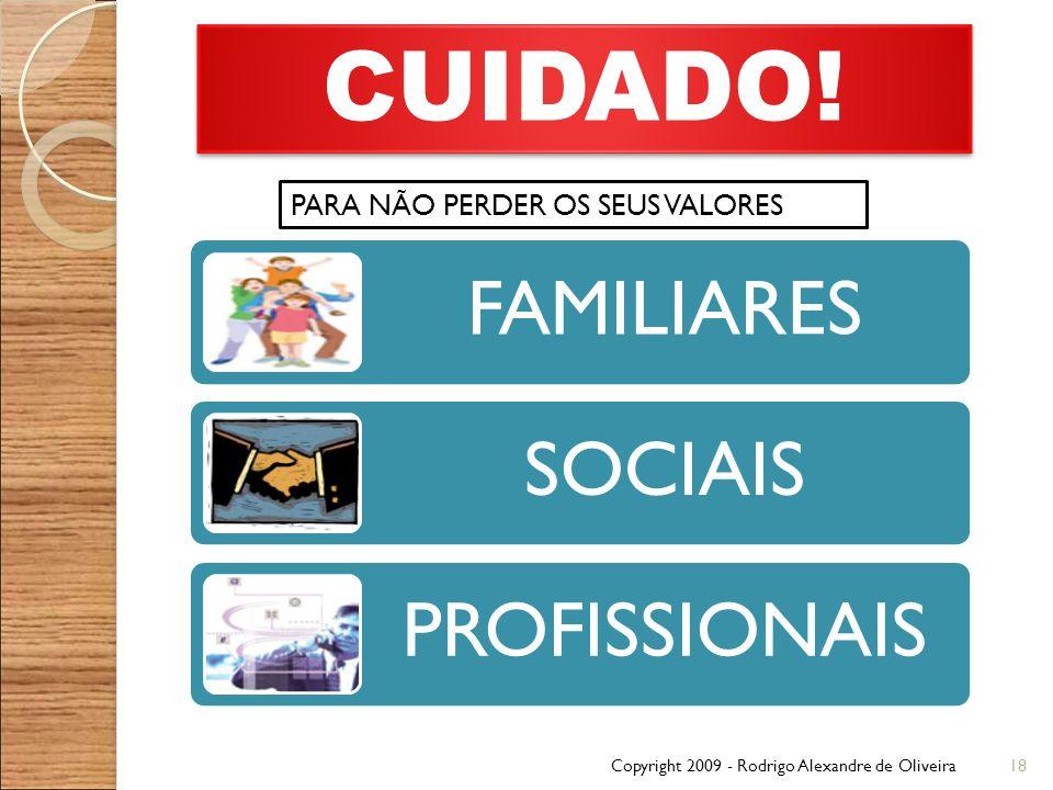 Copyright 2009 - Rodrigo Alexandre de Oliveira18 CUIDADO! PARA NÃO PERDER OS SEUS VALORES FAMILIARES SOCIAIS PROFISSIONAIS
