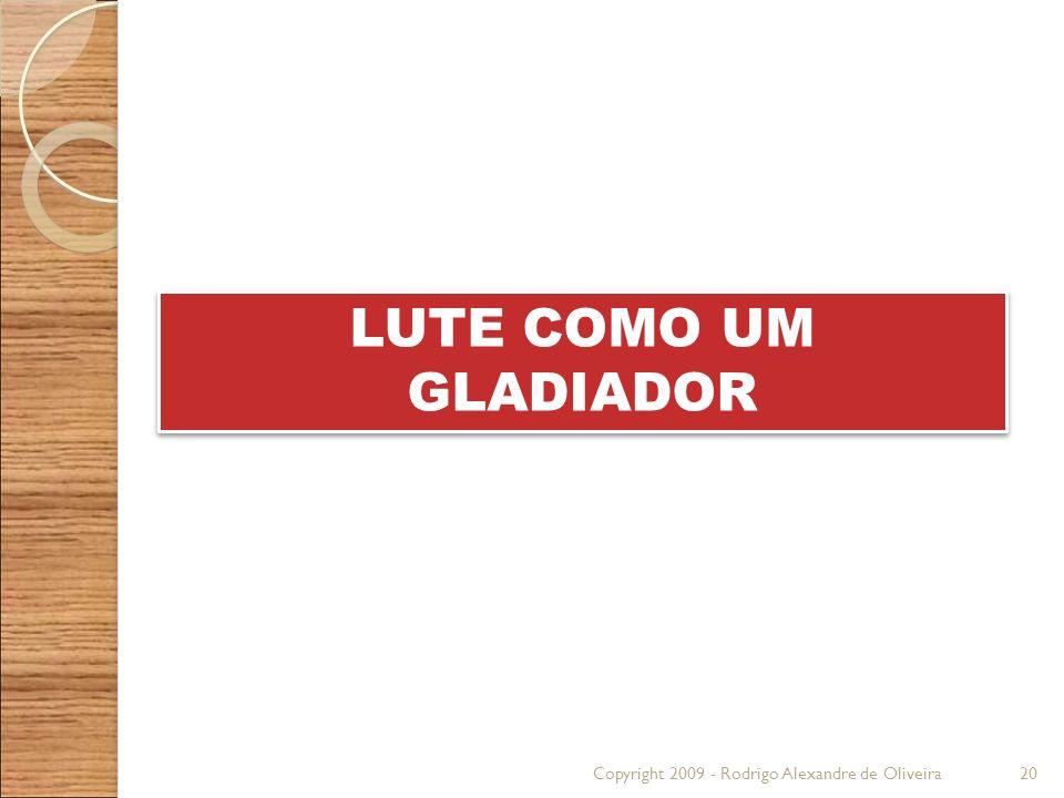 Copyright 2009 - Rodrigo Alexandre de Oliveira20 LUTE COMO UM GLADIADOR