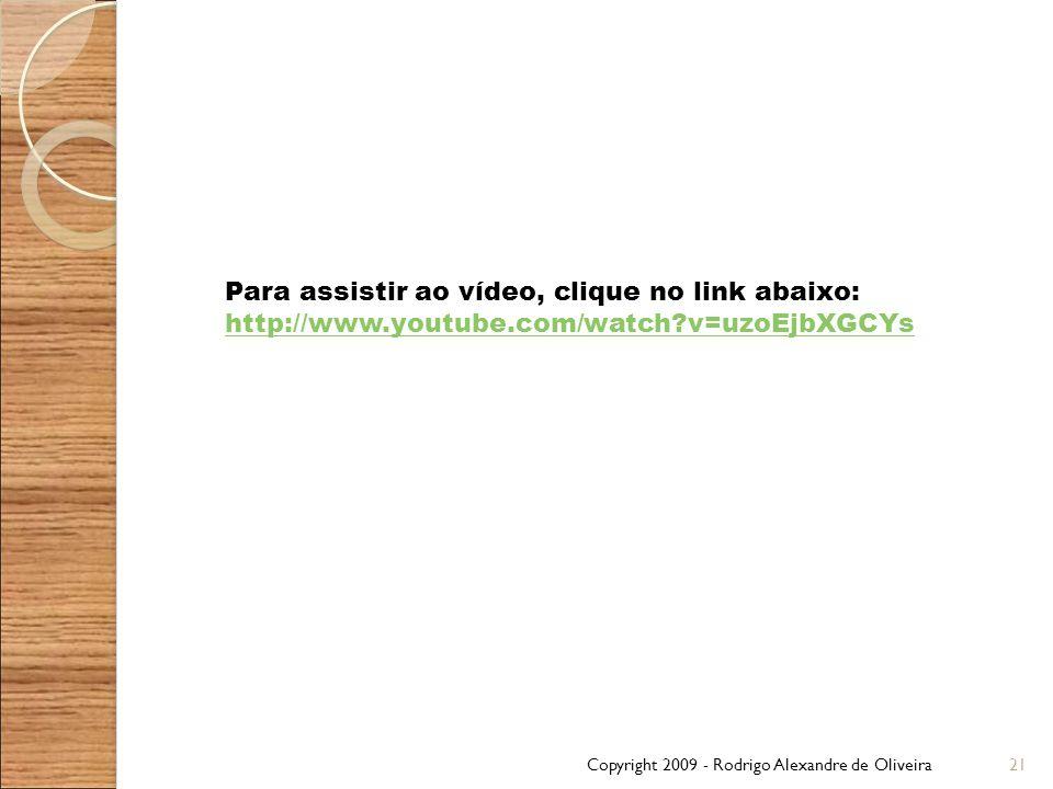 Copyright 2009 - Rodrigo Alexandre de Oliveira21 Para assistir ao vídeo, clique no link abaixo: http://www.youtube.com/watch?v=uzoEjbXGCYs