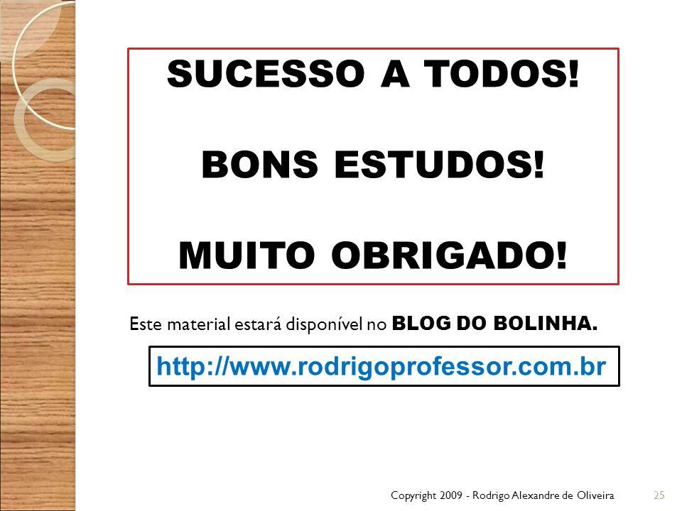 Copyright 2009 - Rodrigo Alexandre de Oliveira25 Este material estará disponível no BLOG DO BOLINHA. http://www.rodrigoprofessor.com.br SUCESSO A TODO
