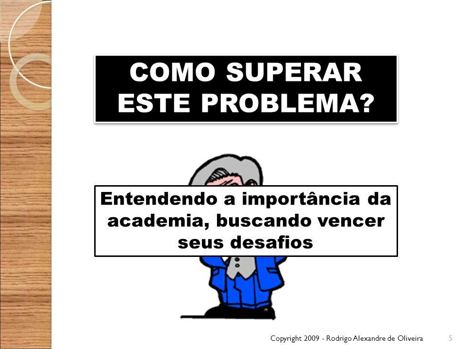Copyright 2009 - Rodrigo Alexandre de Oliveira5 COMO SUPERAR ESTE PROBLEMA? Entendendo a importância da academia, buscando vencer seus desafios