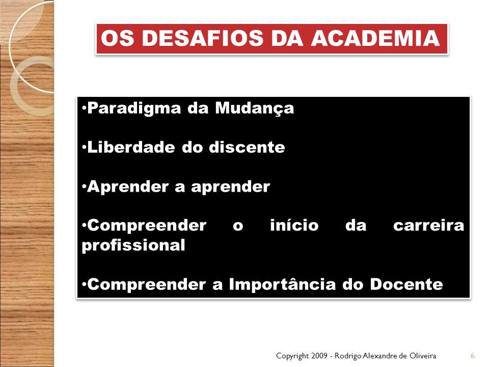 Copyright 2009 - Rodrigo Alexandre de Oliveira6 OS DESAFIOS DA ACADEMIA Paradigma da Mudança Liberdade do discente Aprender a aprender Compreender o i