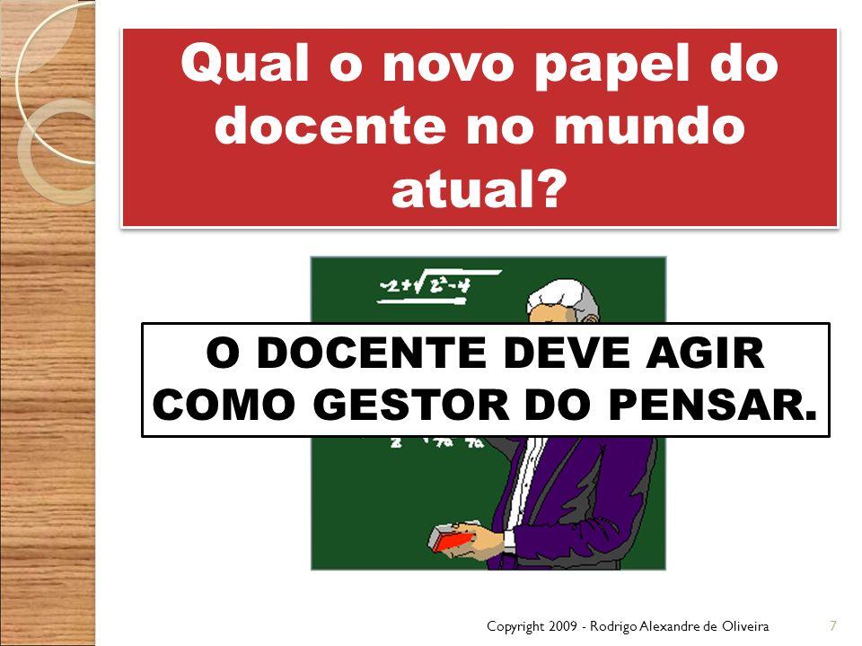 Copyright 2009 - Rodrigo Alexandre de Oliveira7 Qual o novo papel do docente no mundo atual? O DOCENTE DEVE AGIR COMO GESTOR DO PENSAR.