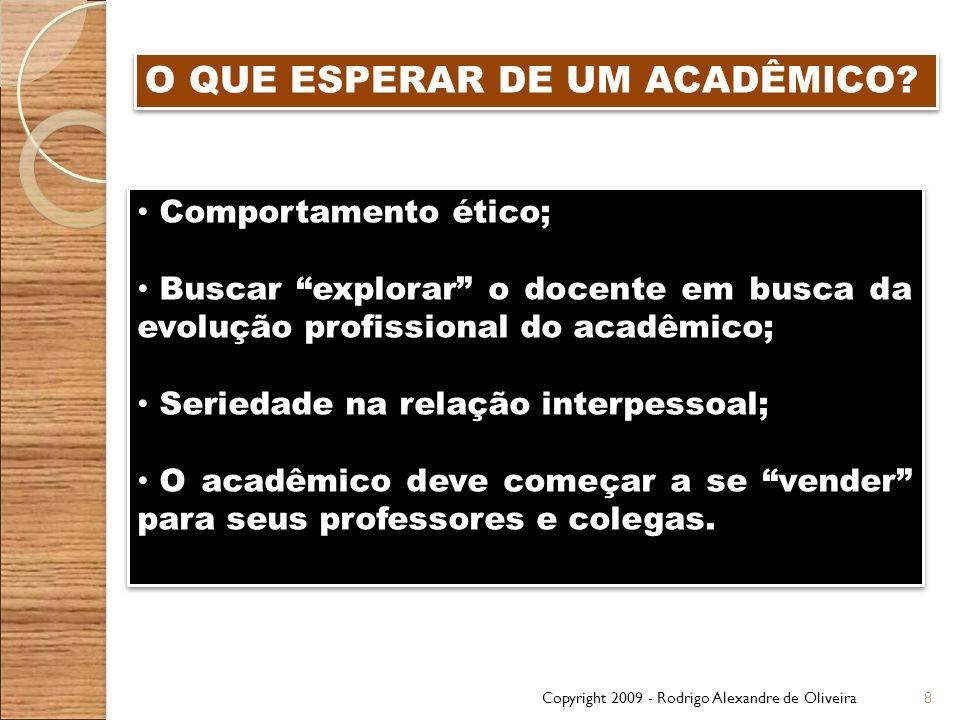 Copyright 2009 - Rodrigo Alexandre de Oliveira8 O QUE ESPERAR DE UM ACADÊMICO? Comportamento ético; Buscar explorar o docente em busca da evolução pro