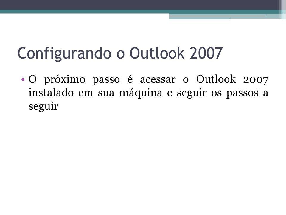 Configurando o Outlook 2007 O próximo passo é acessar o Outlook 2007 instalado em sua máquina e seguir os passos a seguir