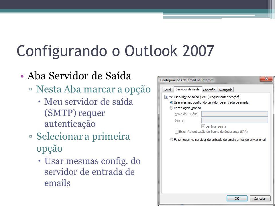 Configurando o Outlook 2007 Aba Servidor de Saída Nesta Aba marcar a opção Meu servidor de saída (SMTP) requer autenticação Selecionar a primeira opçã