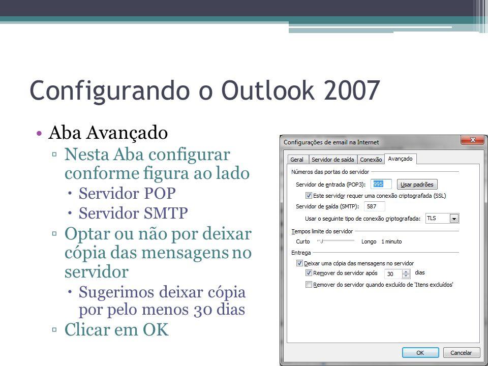 Configurando o Outlook 2007 Aba Avançado Nesta Aba configurar conforme figura ao lado Servidor POP Servidor SMTP Optar ou não por deixar cópia das mensagens no servidor Sugerimos deixar cópia por pelo menos 30 dias Clicar em OK