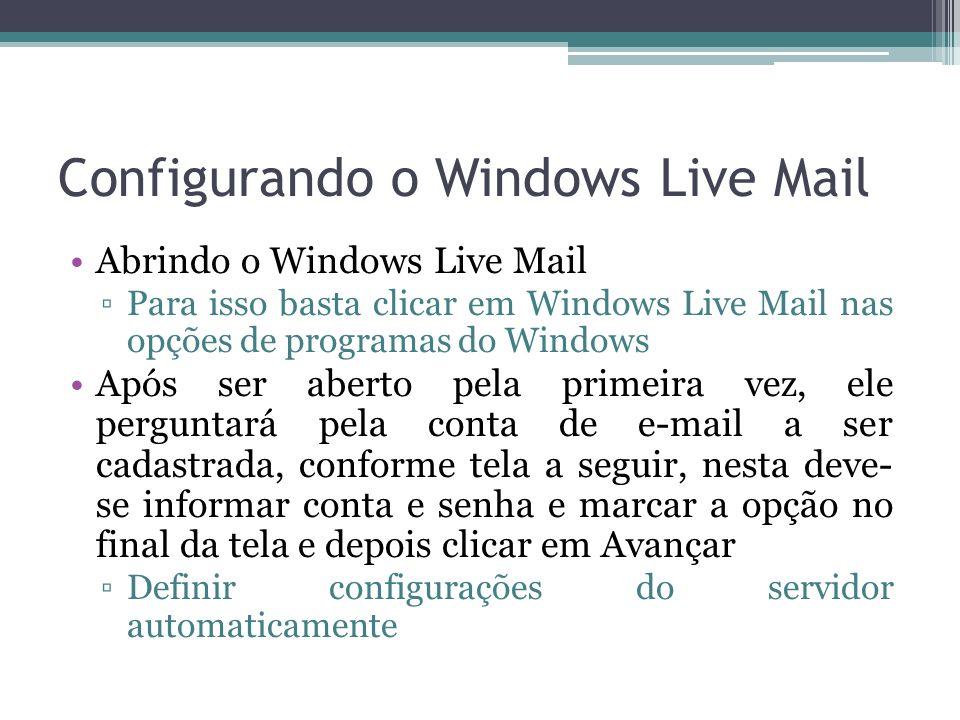 Configurando o Windows Live Mail Abrindo o Windows Live Mail Para isso basta clicar em Windows Live Mail nas opções de programas do Windows Após ser aberto pela primeira vez, ele perguntará pela conta de e-mail a ser cadastrada, conforme tela a seguir, nesta deve- se informar conta e senha e marcar a opção no final da tela e depois clicar em Avançar Definir configurações do servidor automaticamente