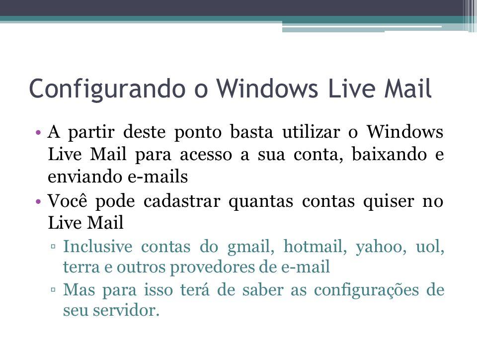 Configurando o Windows Live Mail A partir deste ponto basta utilizar o Windows Live Mail para acesso a sua conta, baixando e enviando e-mails Você pode cadastrar quantas contas quiser no Live Mail Inclusive contas do gmail, hotmail, yahoo, uol, terra e outros provedores de e-mail Mas para isso terá de saber as configurações de seu servidor.
