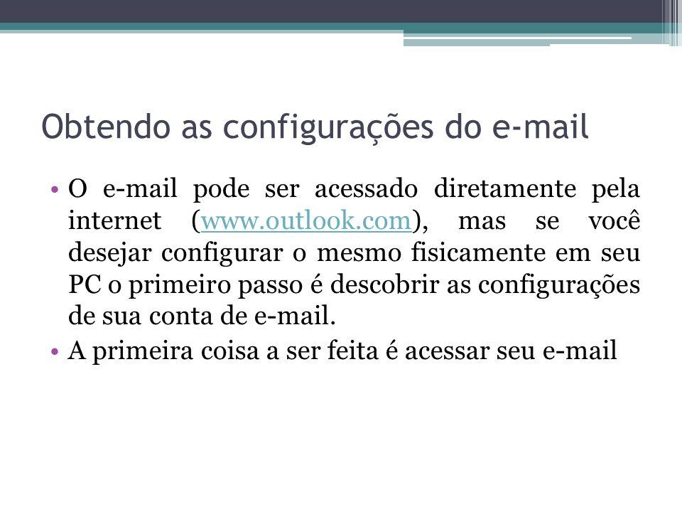 Obtendo as configurações do e-mail O e-mail pode ser acessado diretamente pela internet (www.outlook.com), mas se você desejar configurar o mesmo fisicamente em seu PC o primeiro passo é descobrir as configurações de sua conta de e-mail.www.outlook.com A primeira coisa a ser feita é acessar seu e-mail
