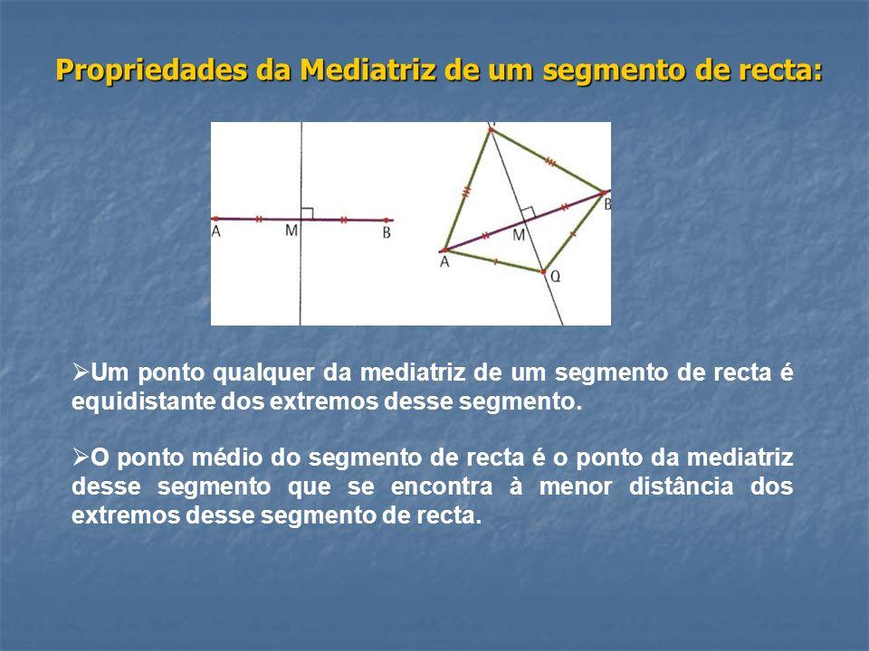 Propriedades da Mediatriz de um segmento de recta: Um ponto qualquer da mediatriz de um segmento de recta é equidistante dos extremos desse segmento.