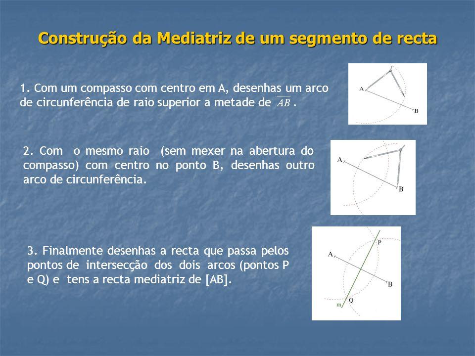 Construção da Mediatriz de um segmento de recta 1. Com um compasso com centro em A, desenhas um arco de circunferência de raio superior a metade de. 2