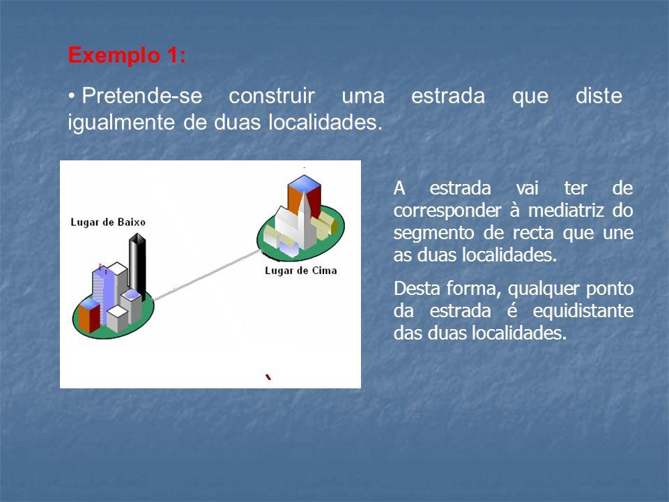 Exemplo 1: Pretende-se construir uma estrada que diste igualmente de duas localidades. A estrada vai ter de corresponder à mediatriz do segmento de re