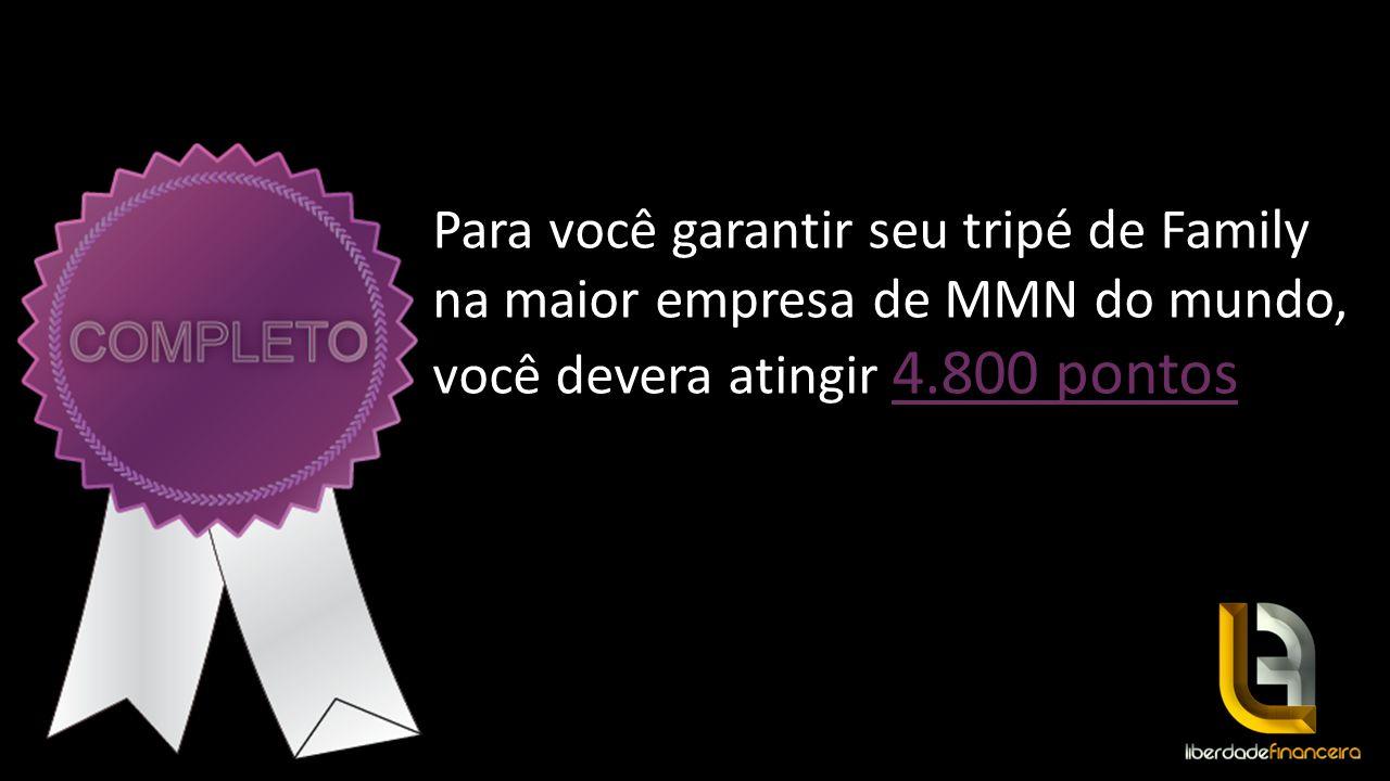 4.800 pontos Para você garantir seu tripé de Family na maior empresa de MMN do mundo, você devera atingir 4.800 pontos