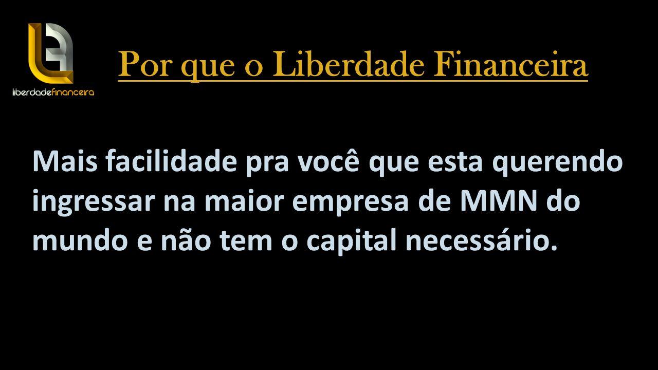 Mais facilidade pra você que esta querendo ingressar na maior empresa de MMN do mundo e não tem o capital necessário. Por que o Liberdade Financeira