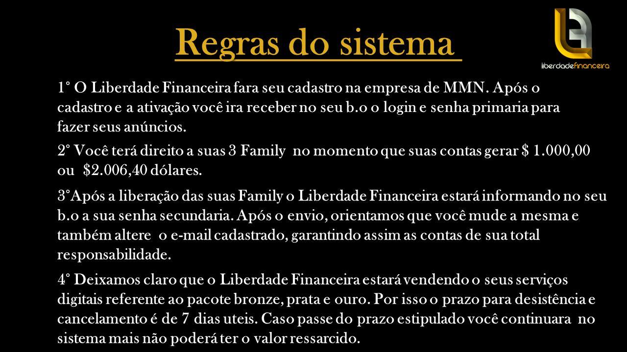 Regras do sistema 1° O Liberdade Financeira fara seu cadastro na empresa de MMN. Após o cadastro e a ativação você ira receber no seu b.o o login e se