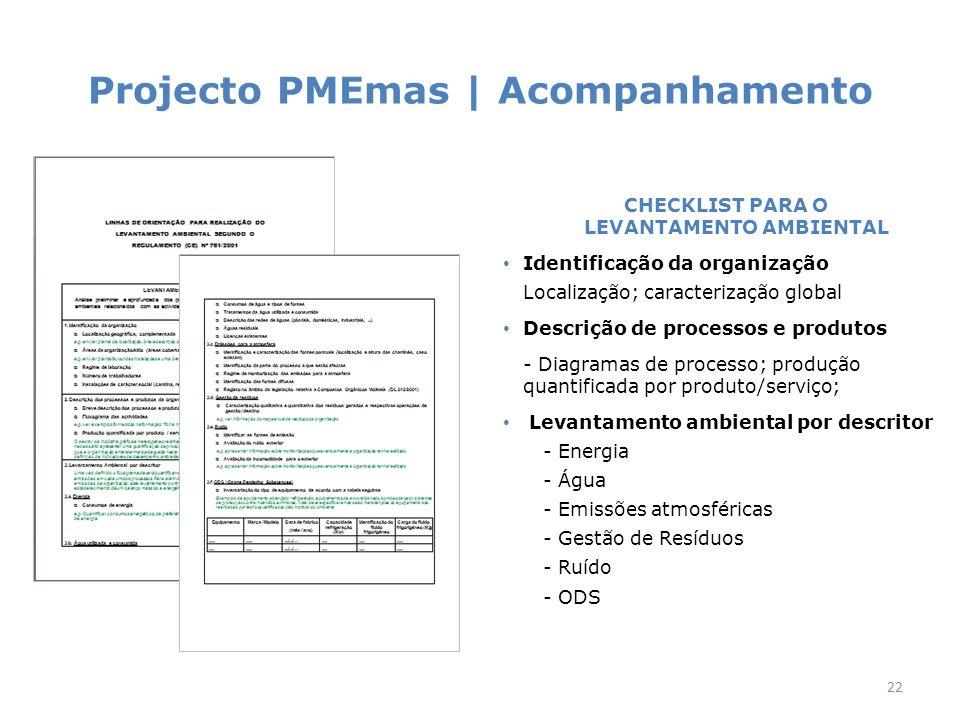 Projecto PMEmas | Acompanhamento 22 CHECKLIST PARA O LEVANTAMENTO AMBIENTAL Identificação da organização Localização; caracterização global Descrição de processos e produtos - Diagramas de processo; produção quantificada por produto/serviço; Levantamento ambiental por descritor - Energia - Água - Emissões atmosféricas - Gestão de Resíduos - Ruído - ODS