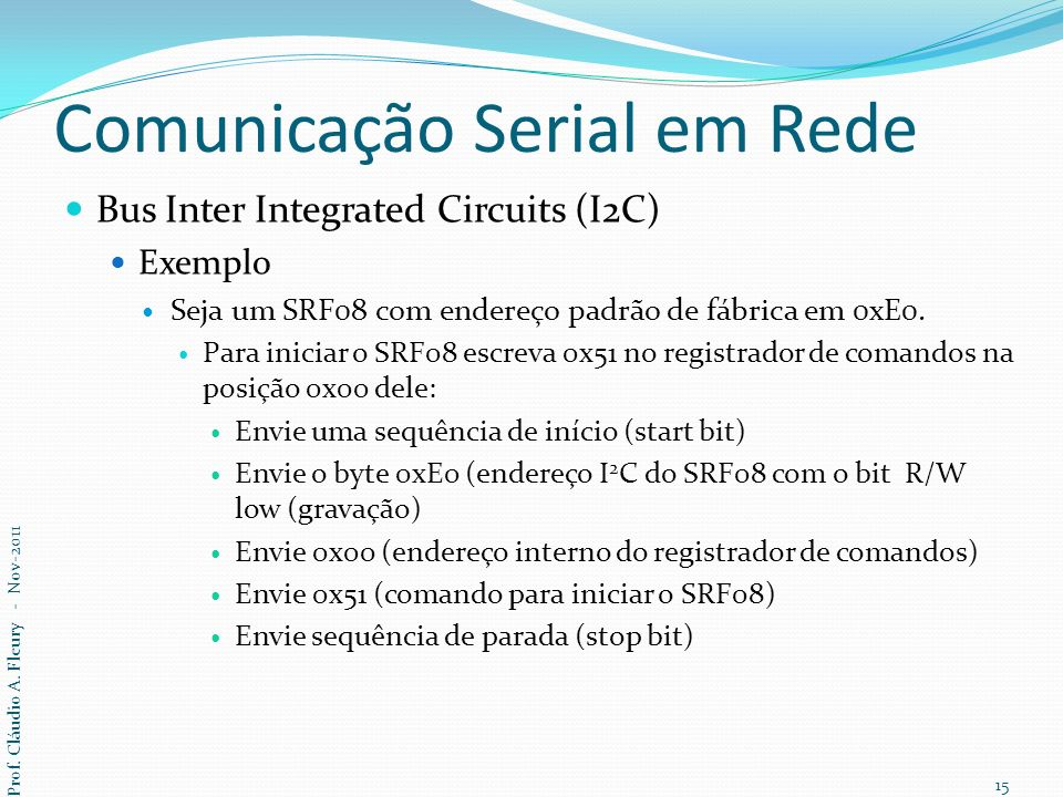 Comunicação Serial em Rede Bus Inter Integrated Circuits (I2C) Exemplo Seja um SRF08 com endereço padrão de fábrica em 0xE0. Para iniciar o SRF08 escr