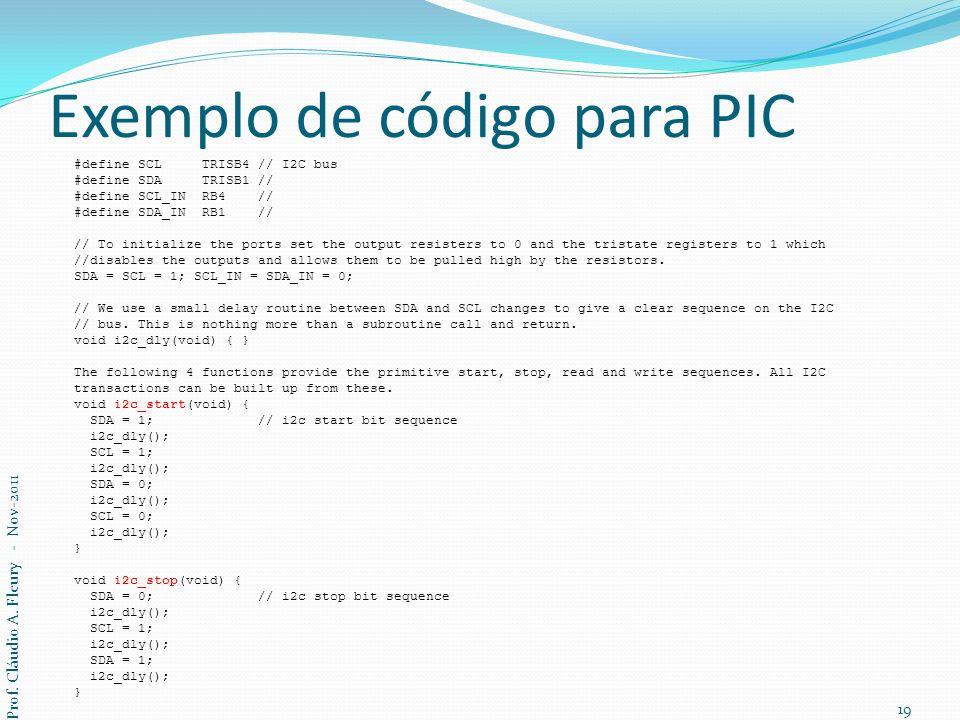 Exemplo de código para PIC #define SCL TRISB4 // I2C bus #define SDA TRISB1 // #define SCL_IN RB4 // #define SDA_IN RB1 // // To initialize the ports