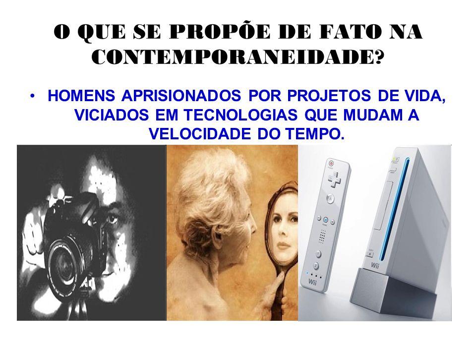 O QUE SE PROPÕE DE FATO NA CONTEMPORANEIDADE? HOMENS APRISIONADOS POR PROJETOS DE VIDA, VICIADOS EM TECNOLOGIAS QUE MUDAM A VELOCIDADE DO TEMPO.