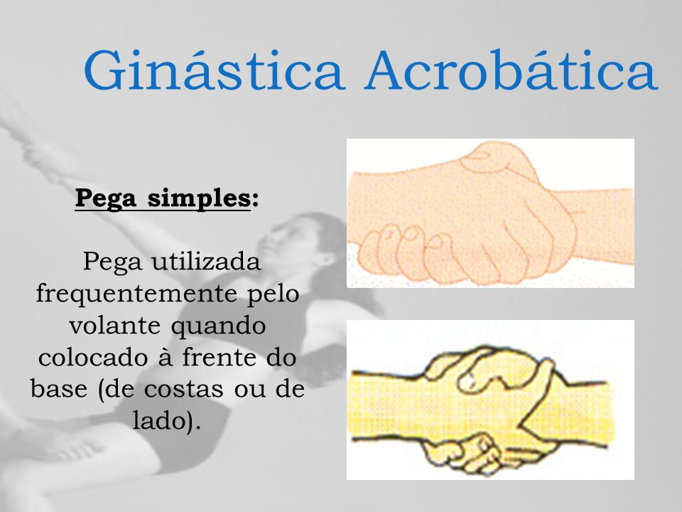 Ginástica Acrobática Pega simples: Pega utilizada frequentemente pelo volante quando colocado à frente do base (de costas ou de lado).