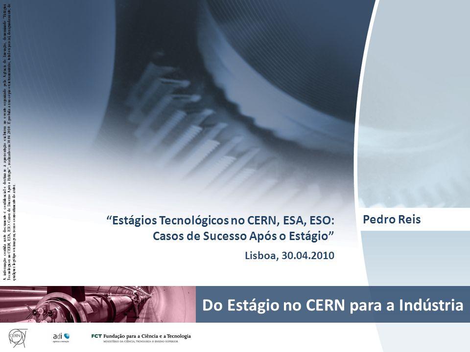 Page 1 Pedro Reis Estágios Tecnológicos no CERN, ESA, ESO: Casos de Sucesso Após o Estágio Lisboa, 30.04.2010 Do Estágio no CERN para a Indústria A in