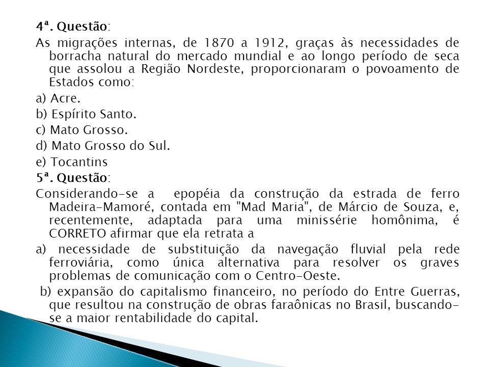 4ª. Questão: As migrações internas, de 1870 a 1912, graças às necessidades de borracha natural do mercado mundial e ao longo período de seca que assol