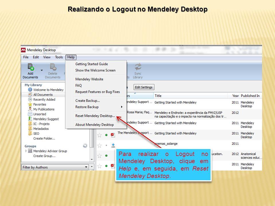 Realizando o Logout no Mendeley Desktop Para realizar o Logout no Mendeley Desktop, clique em Help e, em seguida, em Reset Mendeley Desktop.