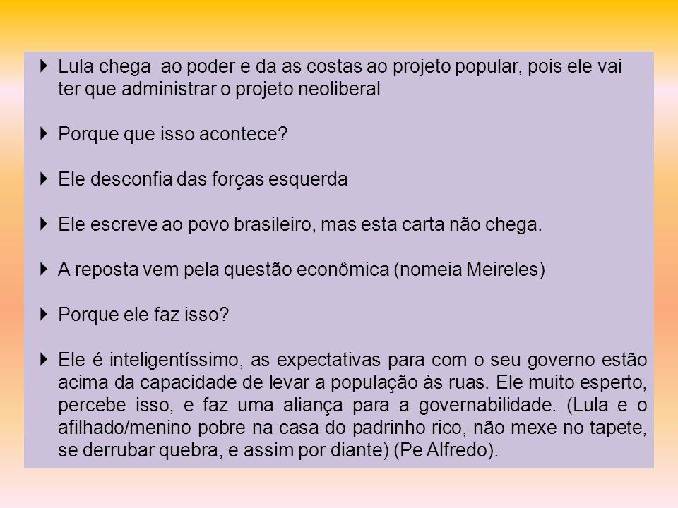 Lula chega ao poder e da as costas ao projeto popular, pois ele vai ter que administrar o projeto neoliberal Porque que isso acontece? Ele desconfia d
