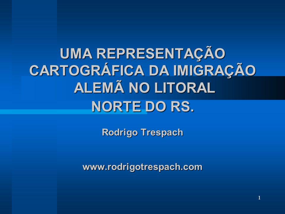 1 UMA REPRESENTAÇÃO CARTOGRÁFICA DA IMIGRAÇÃO ALEMÃ NO LITORAL NORTE DO RS. Rodrigo Trespach www.rodrigotrespach.com UMA REPRESENTAÇÃO CARTOGRÁFICA DA