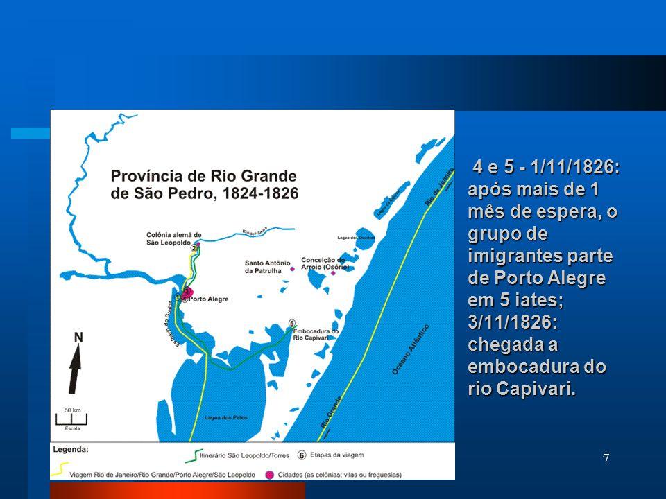7 4 e 5 - 1/11/1826: após mais de 1 mês de espera, o grupo de imigrantes parte de Porto Alegre em 5 iates; 3/11/1826: chegada a embocadura do rio Capi