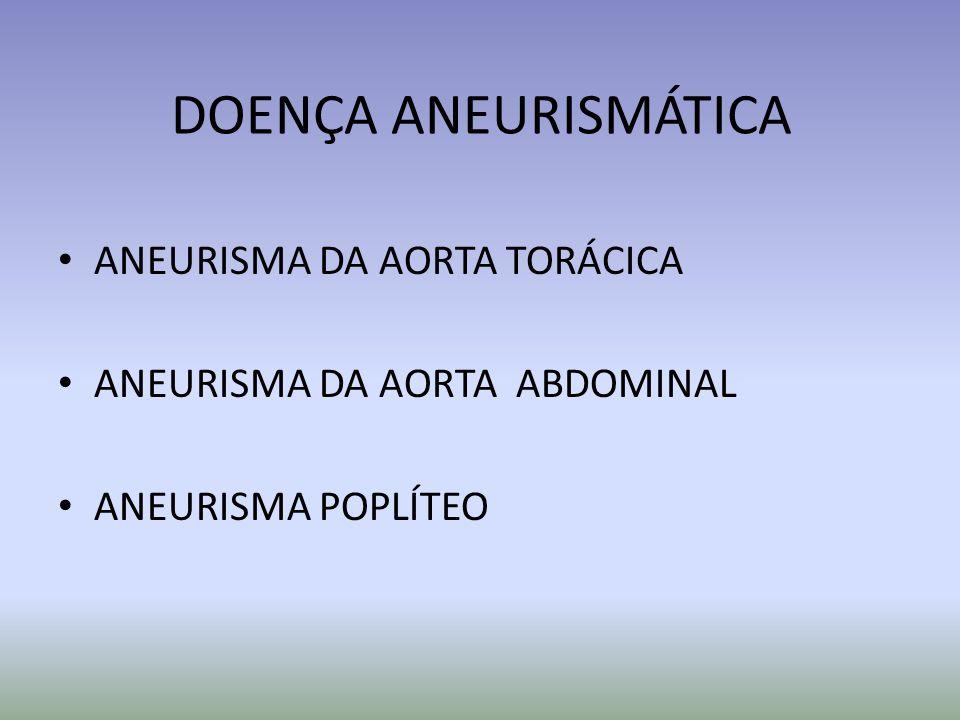 DOENÇA ANEURISMÁTICA ANEURISMA DA AORTA TORÁCICA ANEURISMA DA AORTA ABDOMINAL ANEURISMA POPLÍTEO