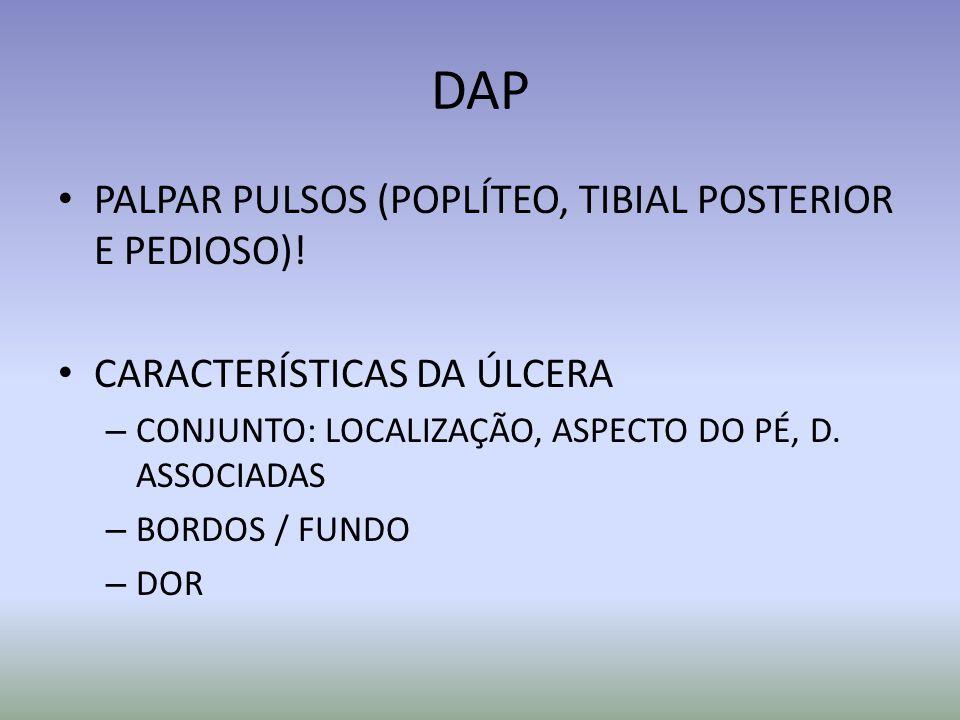 DAP PALPAR PULSOS (POPLÍTEO, TIBIAL POSTERIOR E PEDIOSO)! CARACTERÍSTICAS DA ÚLCERA – CONJUNTO: LOCALIZAÇÃO, ASPECTO DO PÉ, D. ASSOCIADAS – BORDOS / F